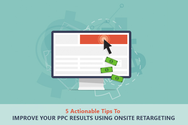5 Actionable Tips To Improve Your PPC Results using Onsite Retargeting