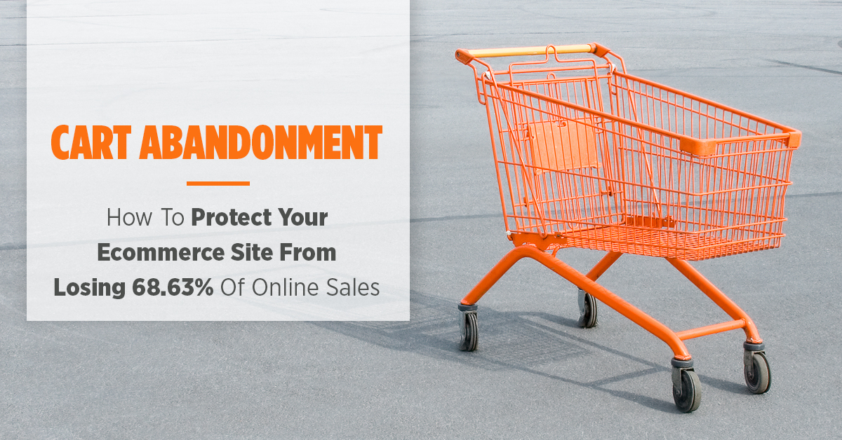 Cart Abandonment: The Definitive Guide on How To Protect Your Ecommerce Site From Losing 68.63% Of Online Sales