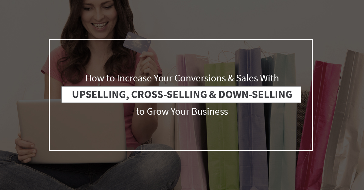 How to Increase Your Conversions & Sales with Upselling, Cross-Selling and Down-Selling to Grow Your Business